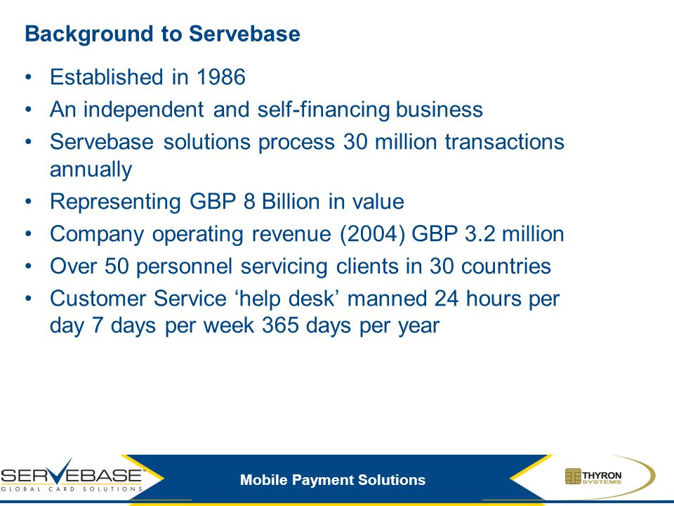Mobile Payment Solutions Background to Servebase Established in 1986 An independent and self-financing business Servebase solutions process 30 million