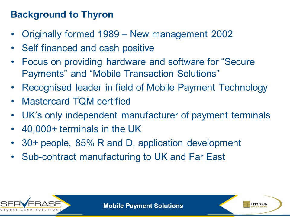Mobile Payment Solutions Background to Thyron Originally formed 1989 – New management 2002 Self financed and cash positive Focus on providing hardware
