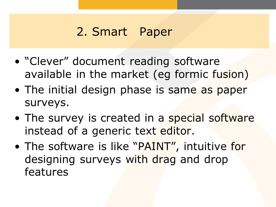 2. Smart Paper Clever document reading software available in the market (eg formic fusion) The initial design phase is same as paper surveys. The surv