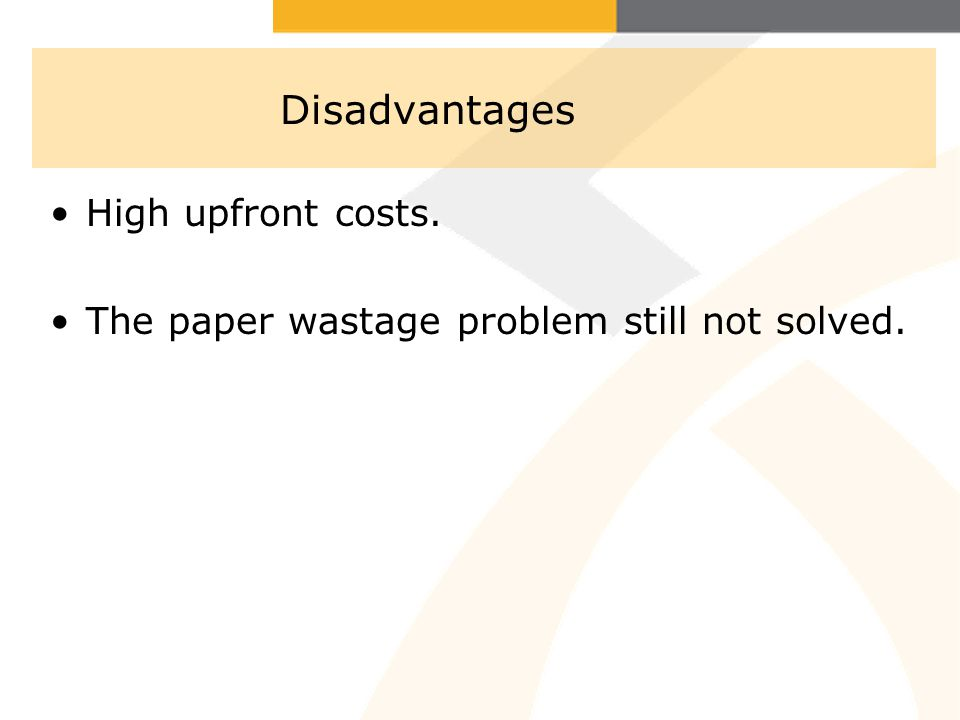Disadvantages High upfront costs. The paper wastage problem still not solved.