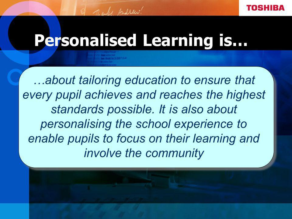 Personalised Learning is… …about tailoring education to ensure that every pupil achieves and reaches the highest standards possible.