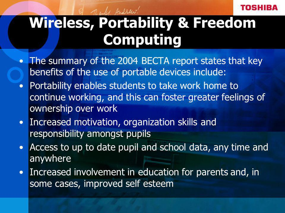 Wireless, Portability & Freedom Computing The summary of the 2004 BECTA report states that key benefits of the use of portable devices include: Portability enables students to take work home to continue working, and this can foster greater feelings of ownership over work Increased motivation, organization skills and responsibility amongst pupils Access to up to date pupil and school data, any time and anywhere Increased involvement in education for parents and, in some cases, improved self esteem