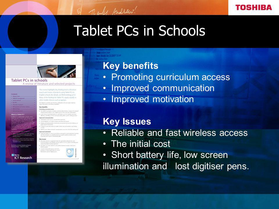 Tablet PCs in Schools Key benefits Promoting curriculum access Improved communication Improved motivation Key Issues Reliable and fast wireless access The initial cost Short battery life, low screen illumination and lost digitiser pens.