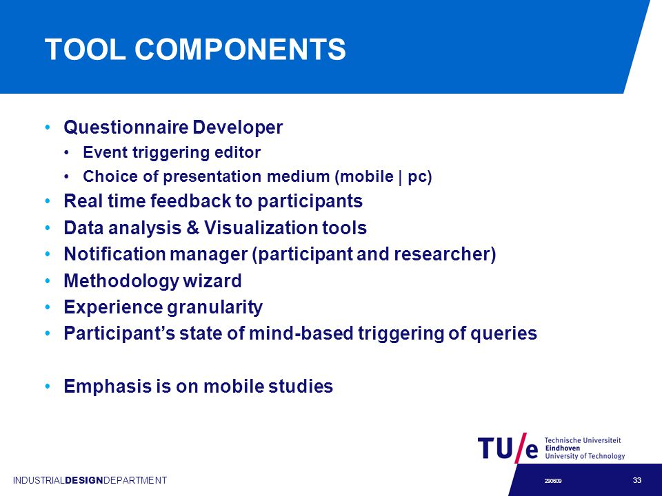 INDUSTRIAL DESIGN DEPARTMENT 33 290609 TOOL COMPONENTS Questionnaire Developer Event triggering editor Choice of presentation medium (mobile | pc) Real time feedback to participants Data analysis & Visualization tools Notification manager (participant and researcher) Methodology wizard Experience granularity Participants state of mind-based triggering of queries Emphasis is on mobile studies