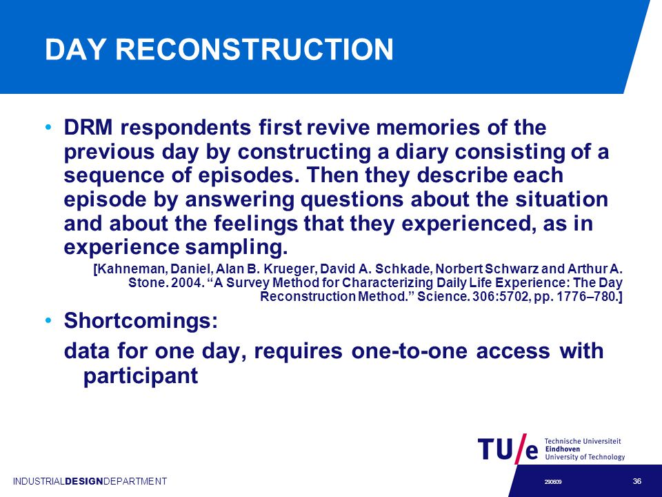 INDUSTRIAL DESIGN DEPARTMENT 36 290609 DAY RECONSTRUCTION DRM respondents first revive memories of the previous day by constructing a diary consisting of a sequence of episodes.