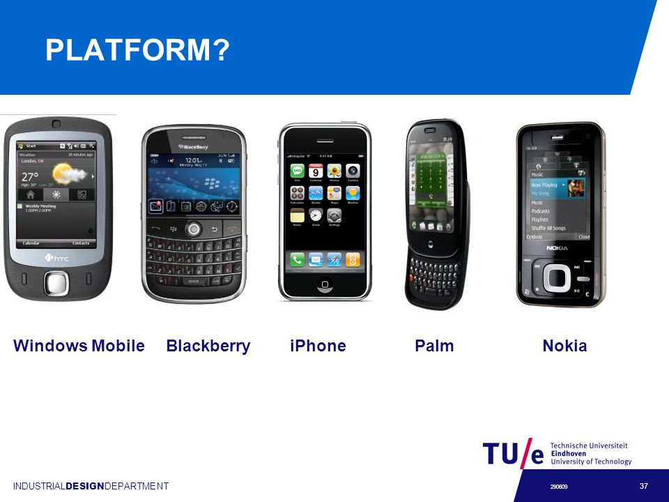 INDUSTRIAL DESIGN DEPARTMENT 37 290609 PLATFORM? Windows Mobile Blackberry iPhone Palm Nokia