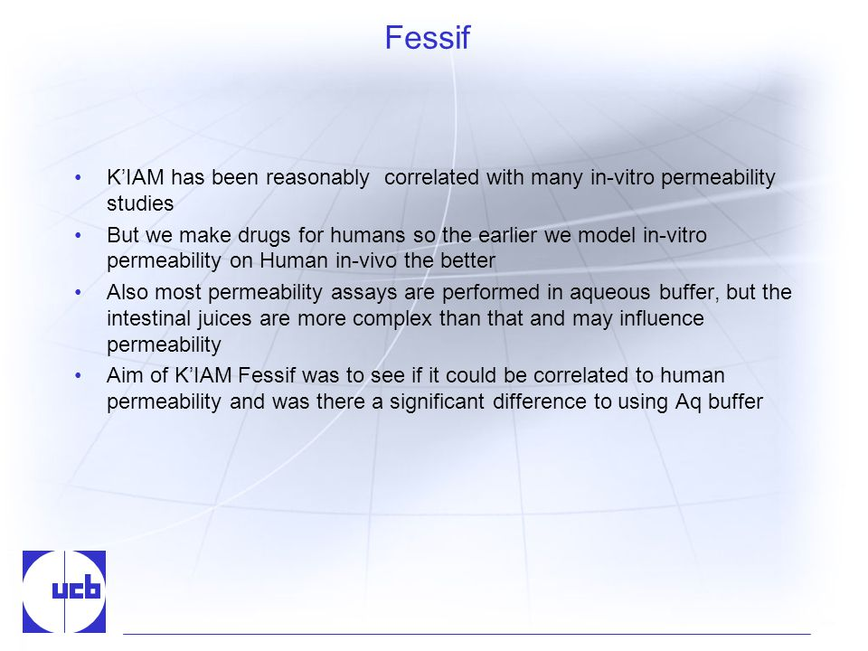 Fessif KIAM has been reasonably correlated with many in-vitro permeability studies But we make drugs for humans so the earlier we model in-vitro permeability on Human in-vivo the better Also most permeability assays are performed in aqueous buffer, but the intestinal juices are more complex than that and may influence permeability Aim of KIAM Fessif was to see if it could be correlated to human permeability and was there a significant difference to using Aq buffer