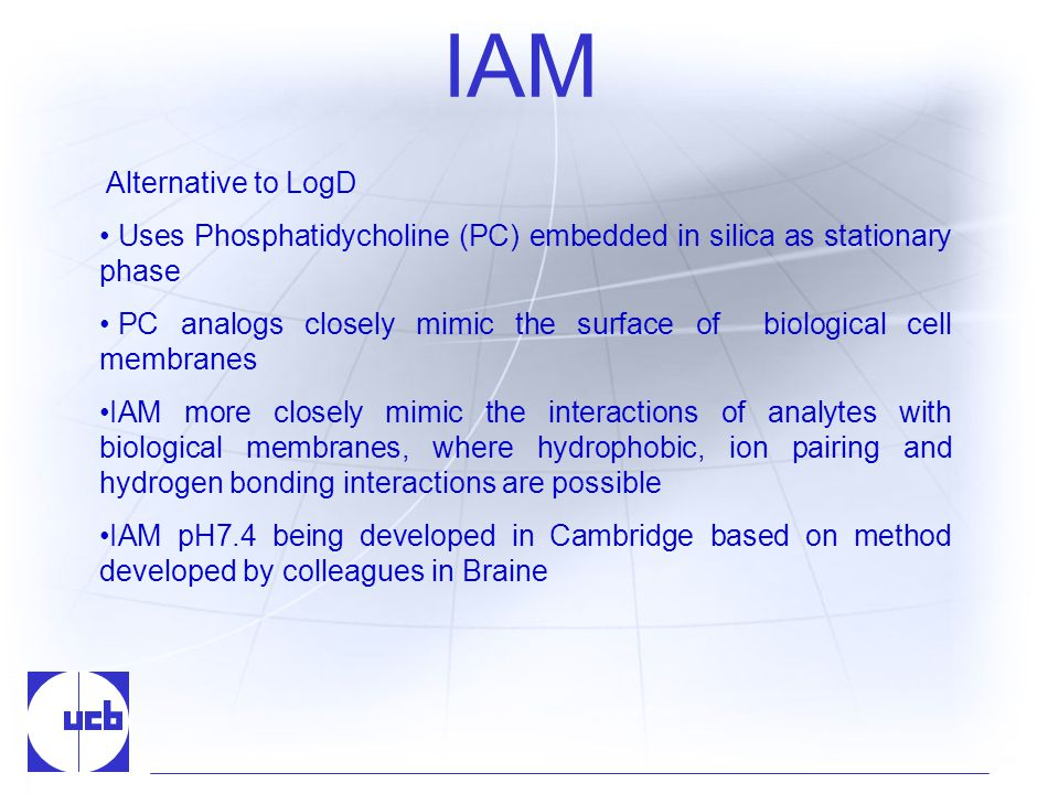 IAM Alternative to LogD Uses Phosphatidycholine (PC) embedded in silica as stationary phase PC analogs closely mimic the surface of biological cell membranes IAM more closely mimic the interactions of analytes with biological membranes, where hydrophobic, ion pairing and hydrogen bonding interactions are possible IAM pH7.4 being developed in Cambridge based on method developed by colleagues in Braine