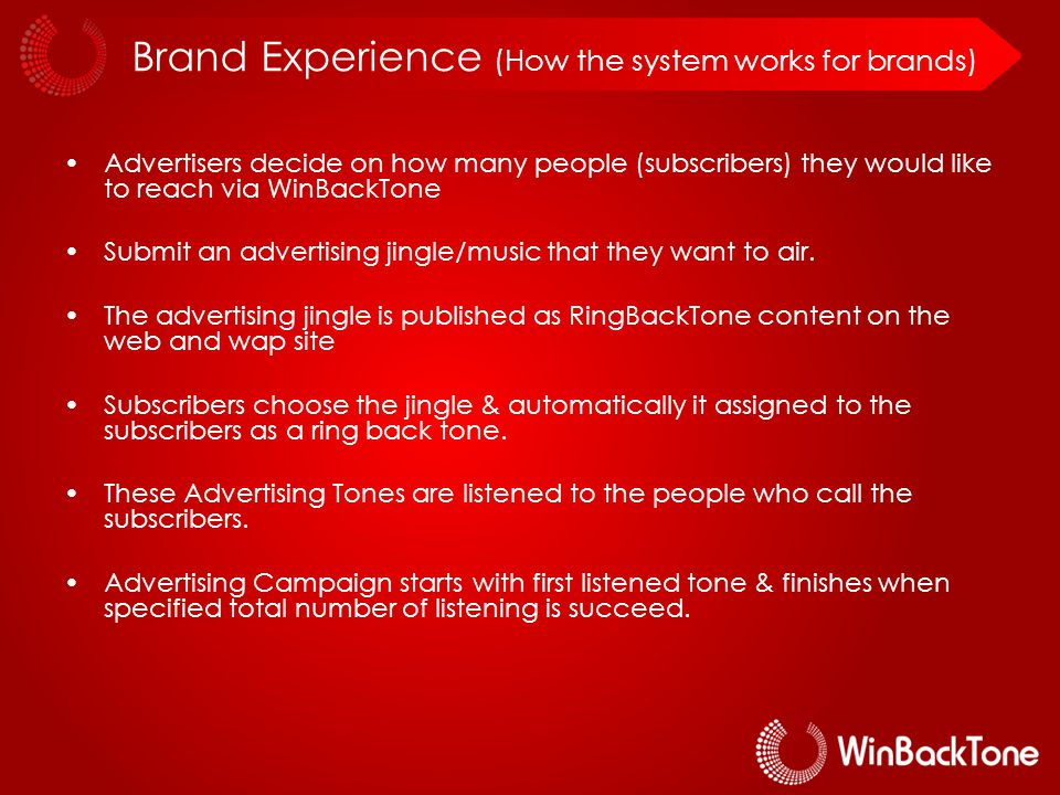 Brand Experience (How the system works for brands) Advertisers decide on how many people (subscribers) they would like to reach via WinBackTone Submit an advertising jingle/music that they want to air.