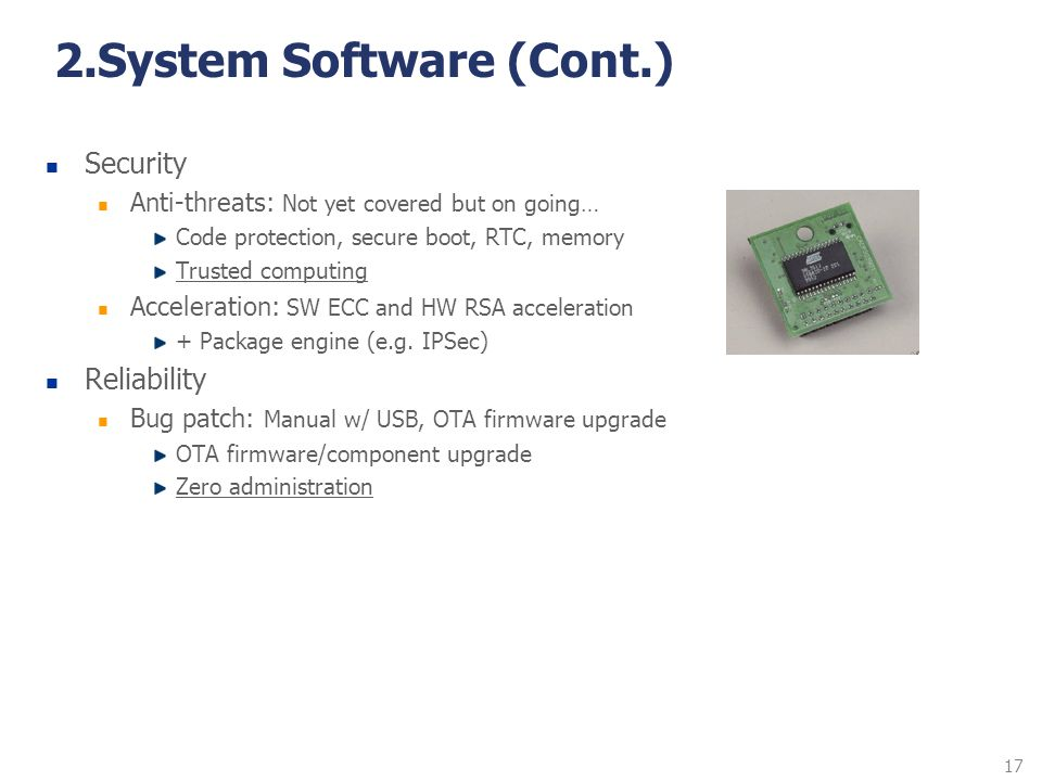 17 2.System Software (Cont.) Security Anti-threats: Not yet covered but on going… Code protection, secure boot, RTC, memory Trusted computing Accelera