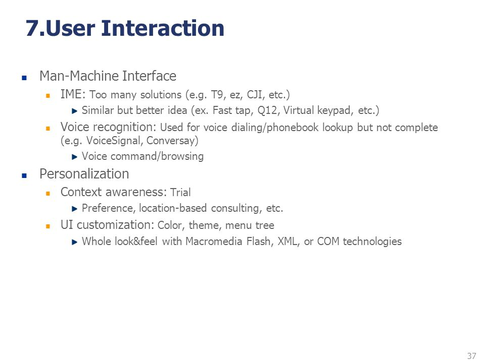 37 7.User Interaction Man-Machine Interface IME: Too many solutions (e.g. T9, ez, CJI, etc.) Similar but better idea (ex. Fast tap, Q12, Virtual keypa