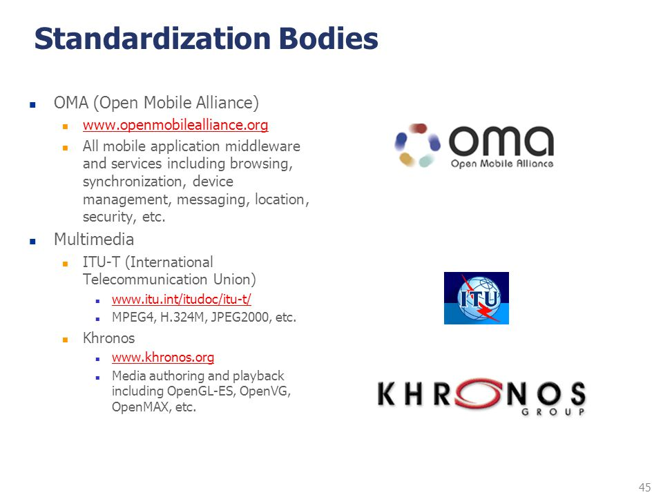 45 Standardization Bodies OMA (Open Mobile Alliance) www.openmobilealliance.org All mobile application middleware and services including browsing, syn