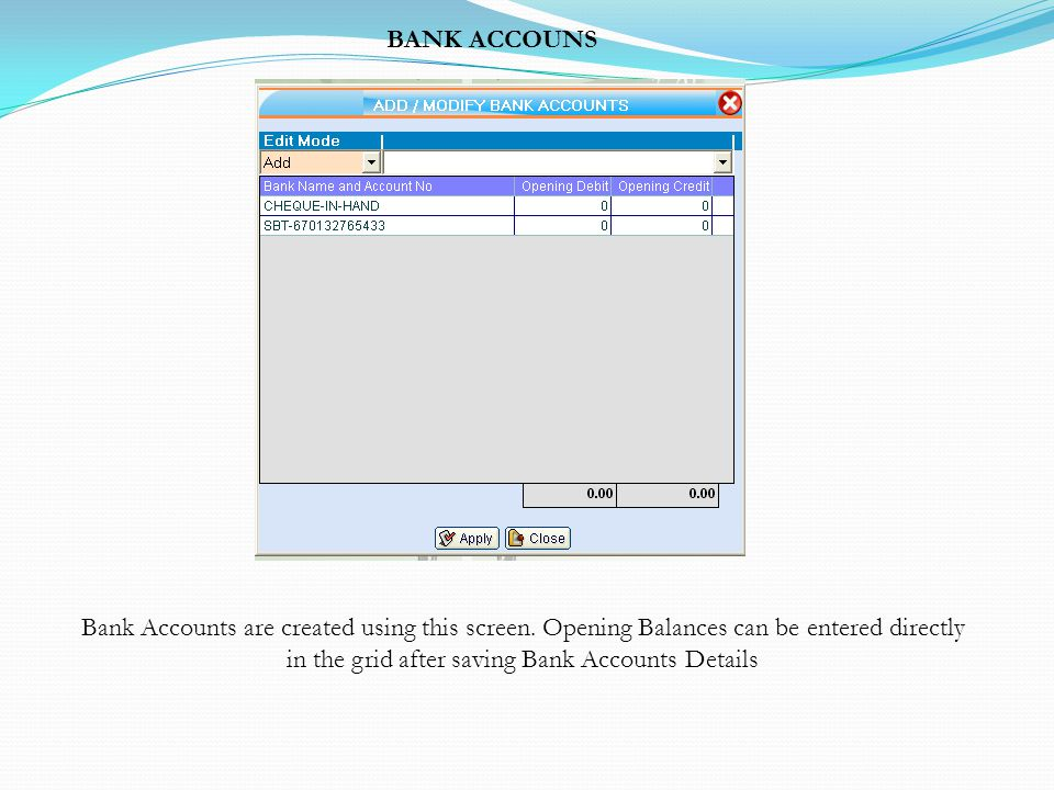 BANK ACCOUNS Bank Accounts are created using this screen. Opening Balances can be entered directly in the grid after saving Bank Accounts Details