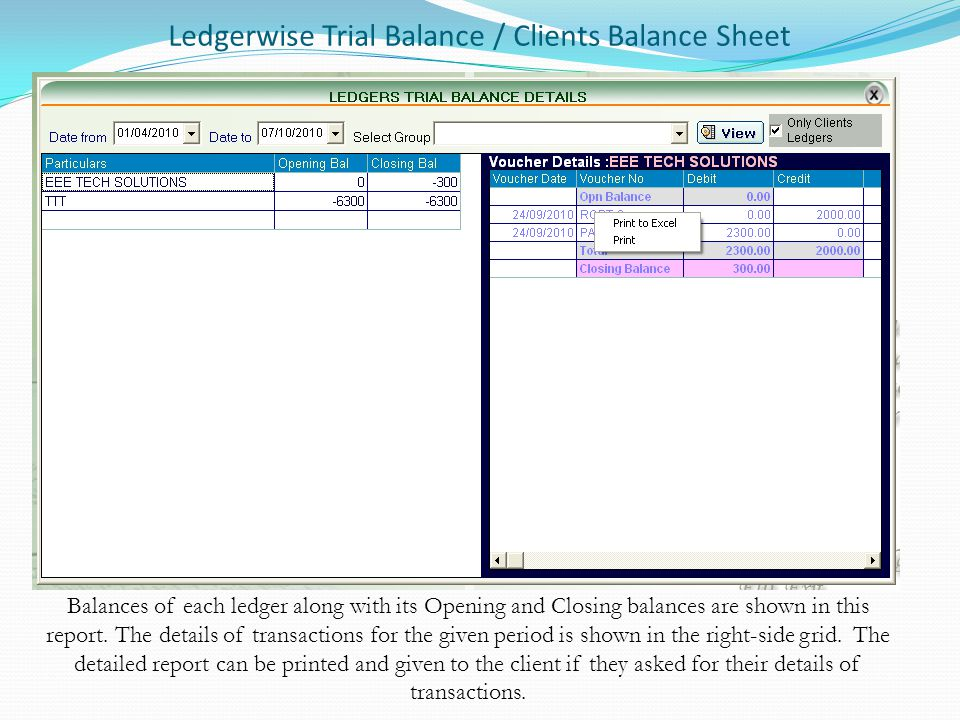 Ledgerwise Trial Balance / Clients Balance Sheet Balances of each ledger along with its Opening and Closing balances are shown in this report. The det