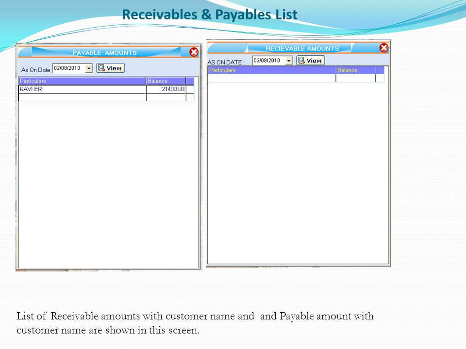 Receivables & Payables List List of Receivable amounts with customer name and and Payable amount with customer name are shown in this screen.