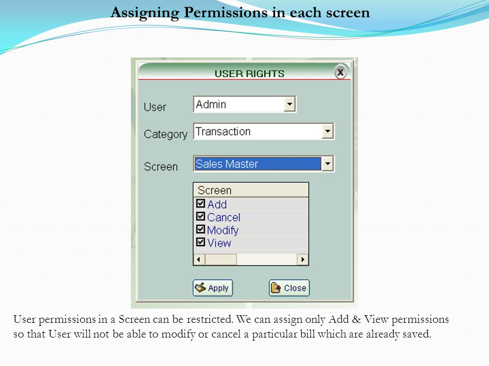 Assigning Permissions in each screen User permissions in a Screen can be restricted. We can assign only Add & View permissions so that User will not b