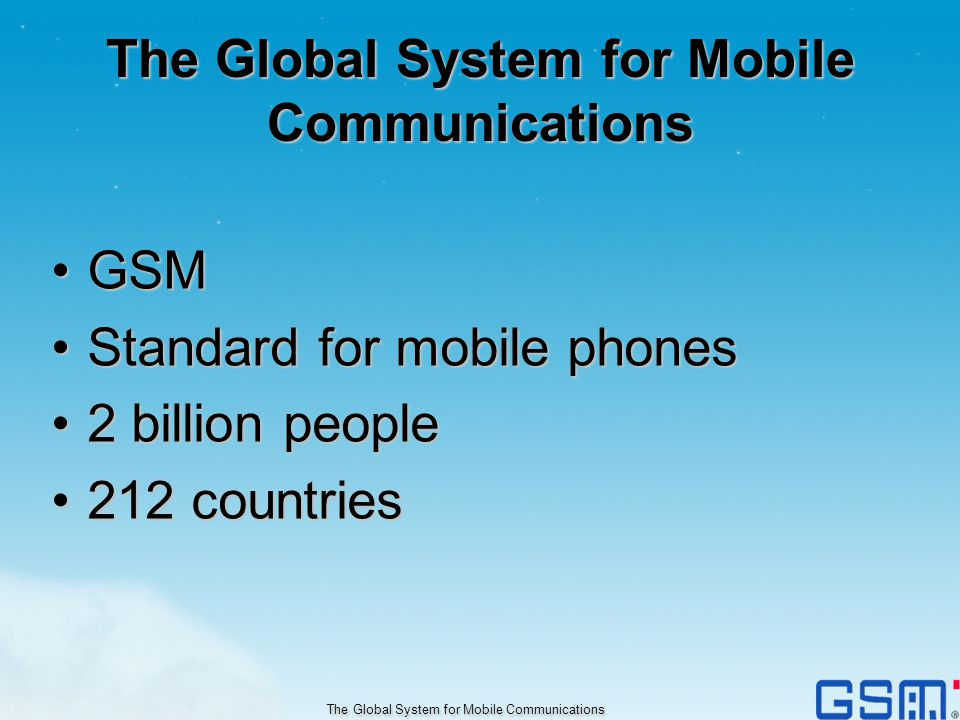GSMGSM Standard for mobile phonesStandard for mobile phones 2 billion people2 billion people 212 countries212 countries The Global System for Mobile C
