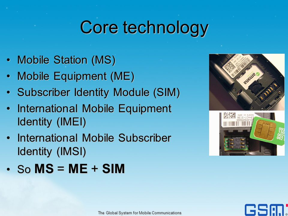 Core technology Mobile Station (MS)Mobile Station (MS) Mobile Equipment (ME)Mobile Equipment (ME) Subscriber Identity Module (SIM)Subscriber Identity