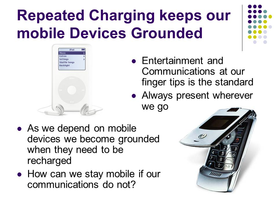 Repeated Charging keeps our mobile Devices Grounded Entertainment and Communications at our finger tips is the standard Always present wherever we go As we depend on mobile devices we become grounded when they need to be recharged How can we stay mobile if our communications do not?