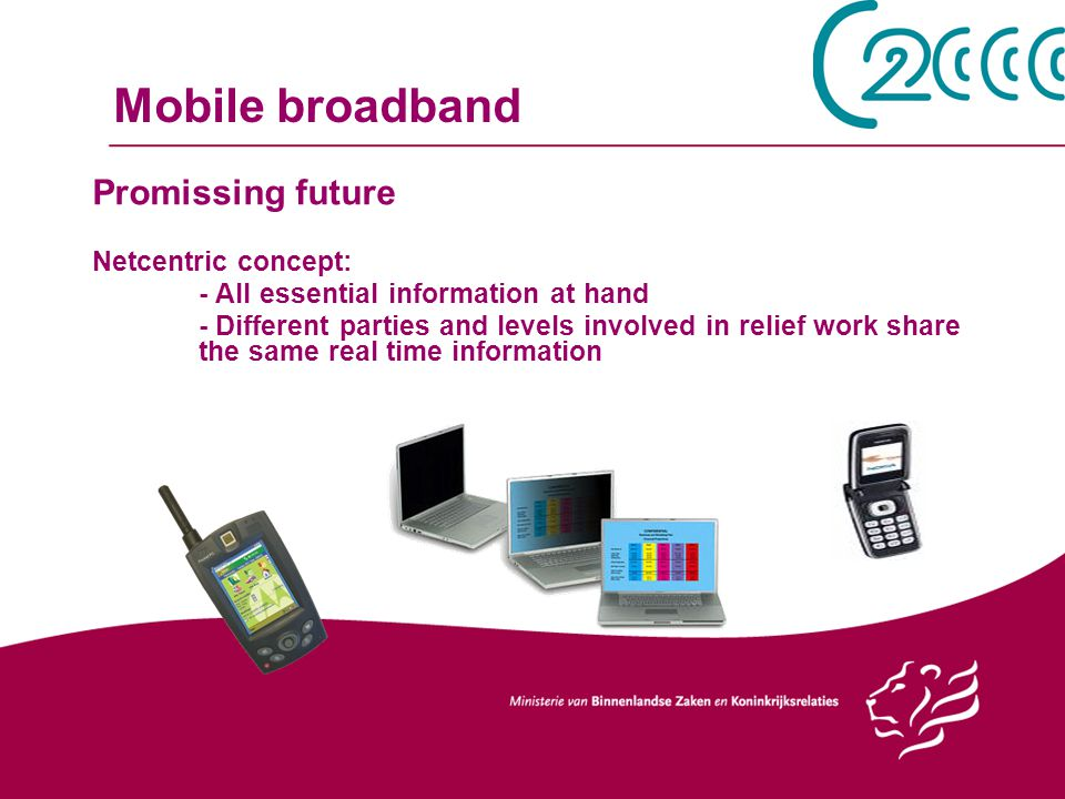 Mobile broadband Promissing future Netcentric concept: - All essential information at hand - Different parties and levels involved in relief work share the same real time information