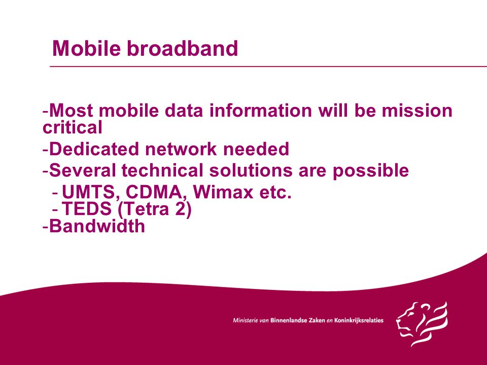 Mobile broadband -Most mobile data information will be mission critical -Dedicated network needed -Several technical solutions are possible -UMTS, CDMA, Wimax etc.
