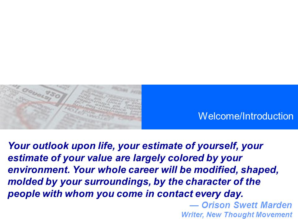 Welcome/Introduction Your outlook upon life, your estimate of yourself, your estimate of your value are largely colored by your environment.