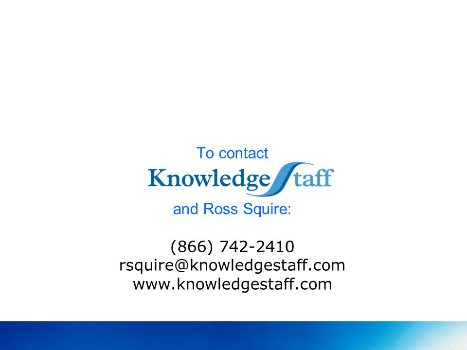 To contact and Ross Squire: (866) 742-2410 rsquire@knowledgestaff.com www.knowledgestaff.com