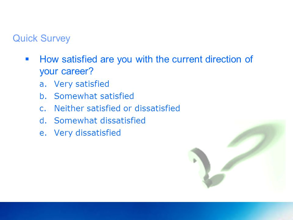 Quick Survey How satisfied are you with the current direction of your career.