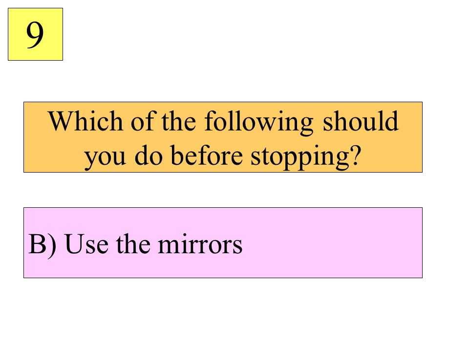 Which of the following should you do before stopping? 9 B) Use the mirrors
