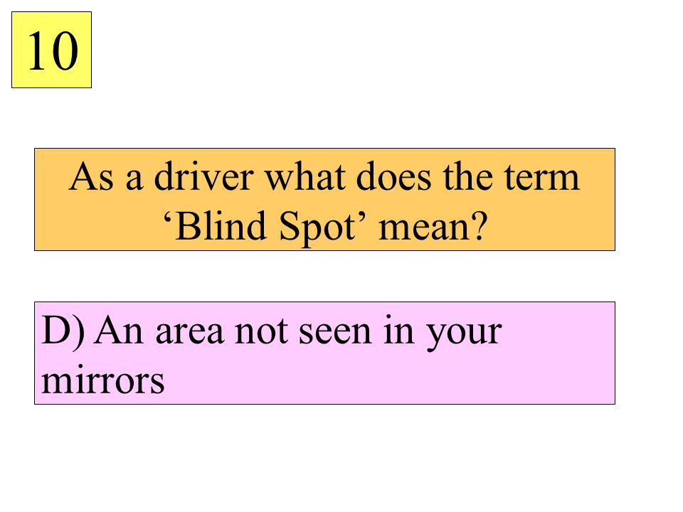 As a driver what does the term Blind Spot mean? 10 D) An area not seen in your mirrors