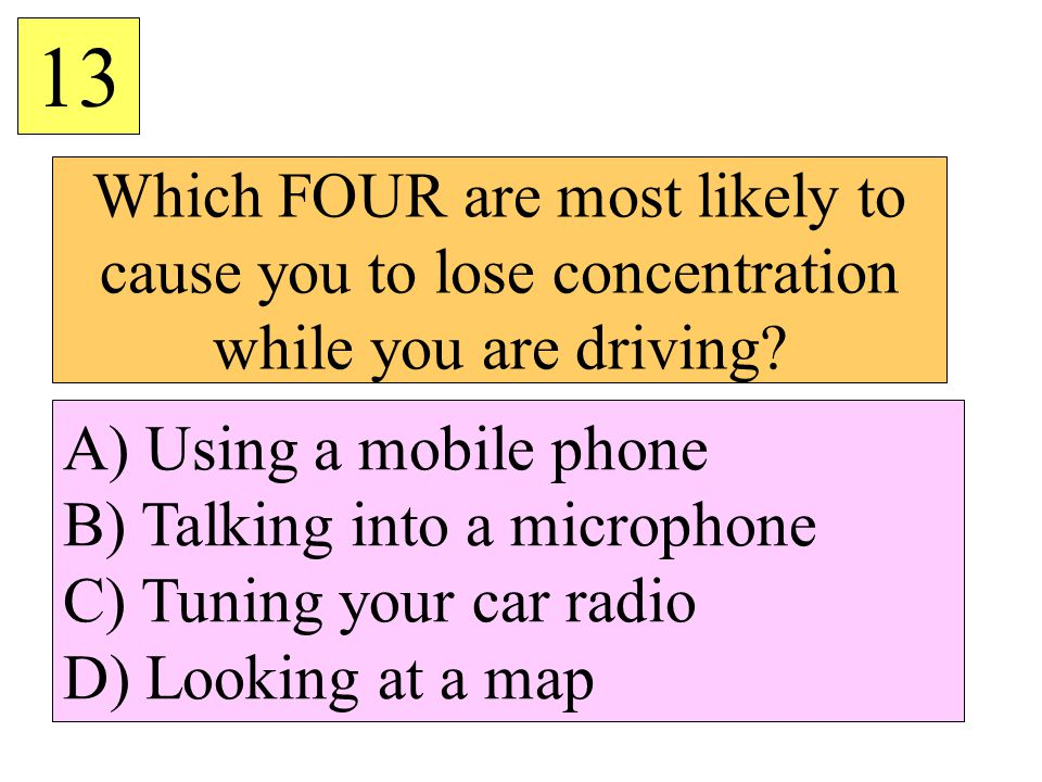 Which FOUR are most likely to cause you to lose concentration while you are driving? 13 A) Using a mobile phone B) Talking into a microphone C) Tuning