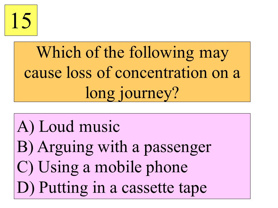 Which of the following may cause loss of concentration on a long journey? 15 A) Loud music B) Arguing with a passenger C) Using a mobile phone D) Putt