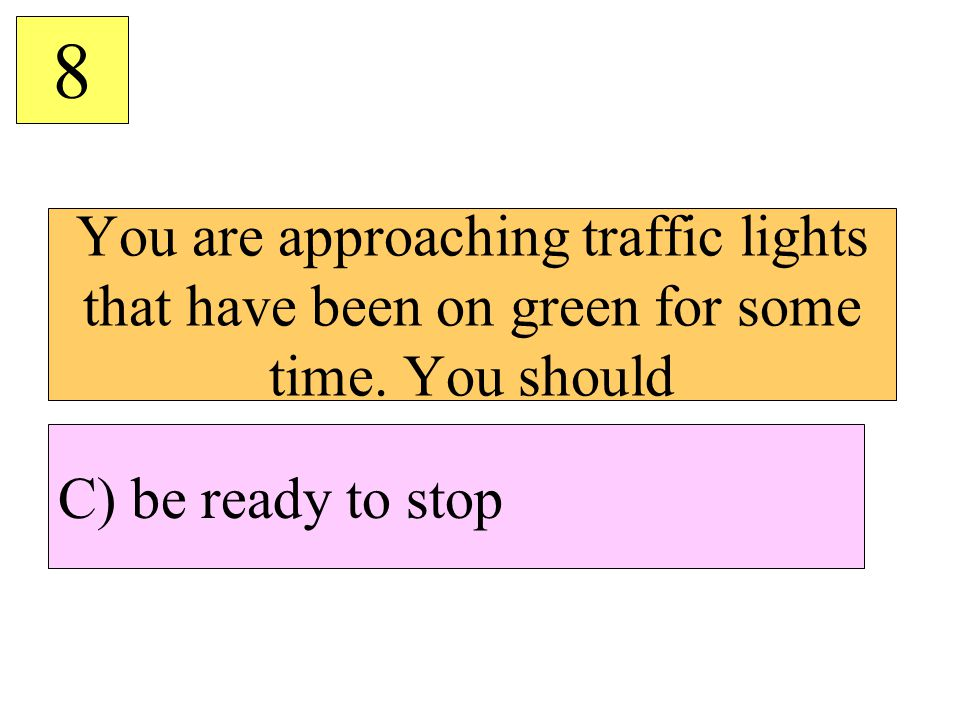 You are approaching traffic lights that have been on green for some time. You should 8 C) be ready to stop