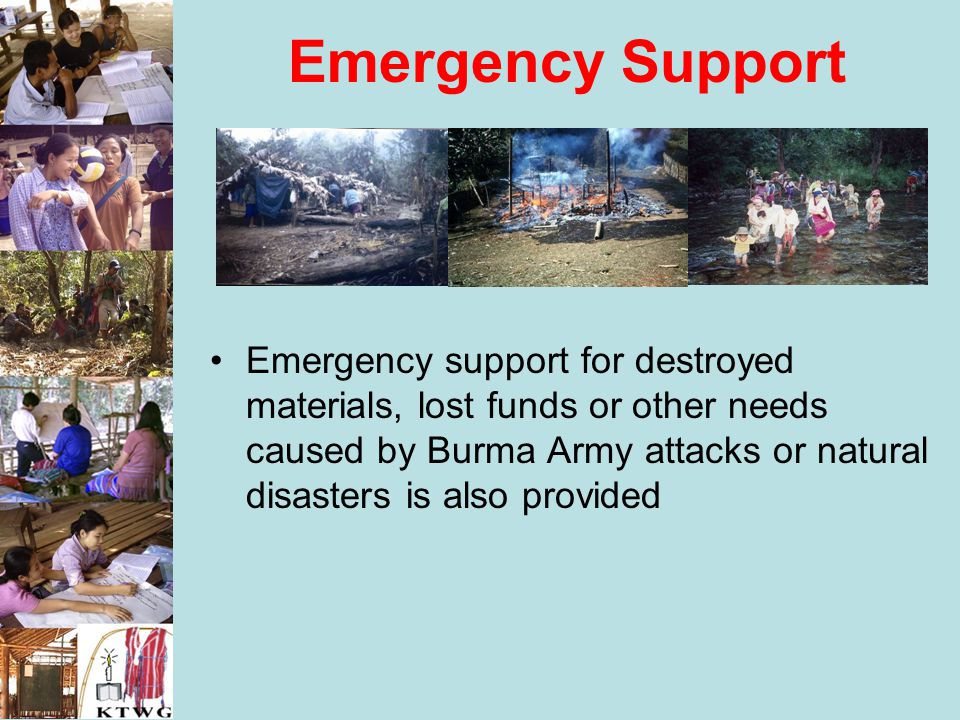 Emergency Support Emergency support for destroyed materials, lost funds or other needs caused by Burma Army attacks or natural disasters is also provi