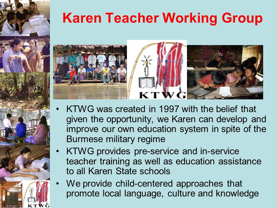 Karen Teacher Working Group KTWG was created in 1997 with the belief that given the opportunity, we Karen can develop and improve our own education sy