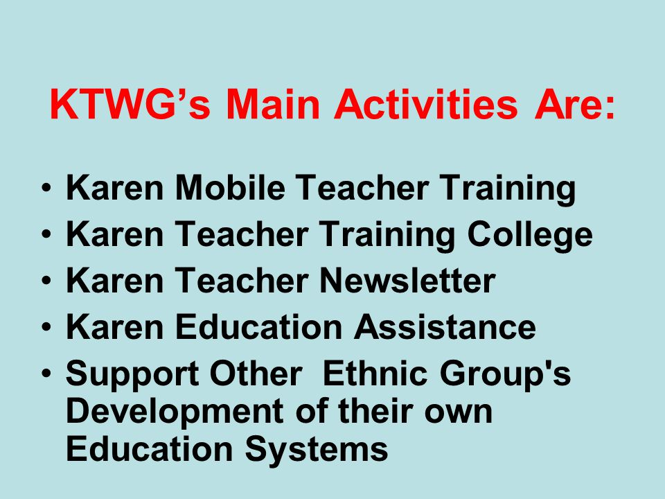 KTWGs Main Activities Are: Karen Mobile Teacher Training Karen Teacher Training College Karen Teacher Newsletter Karen Education Assistance Support Ot