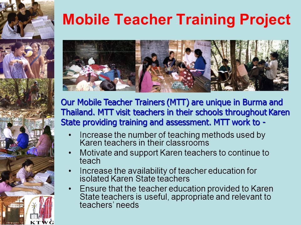 Mobile Teacher Training Project Increase the number of teaching methods used by Karen teachers in their classrooms Motivate and support Karen teachers