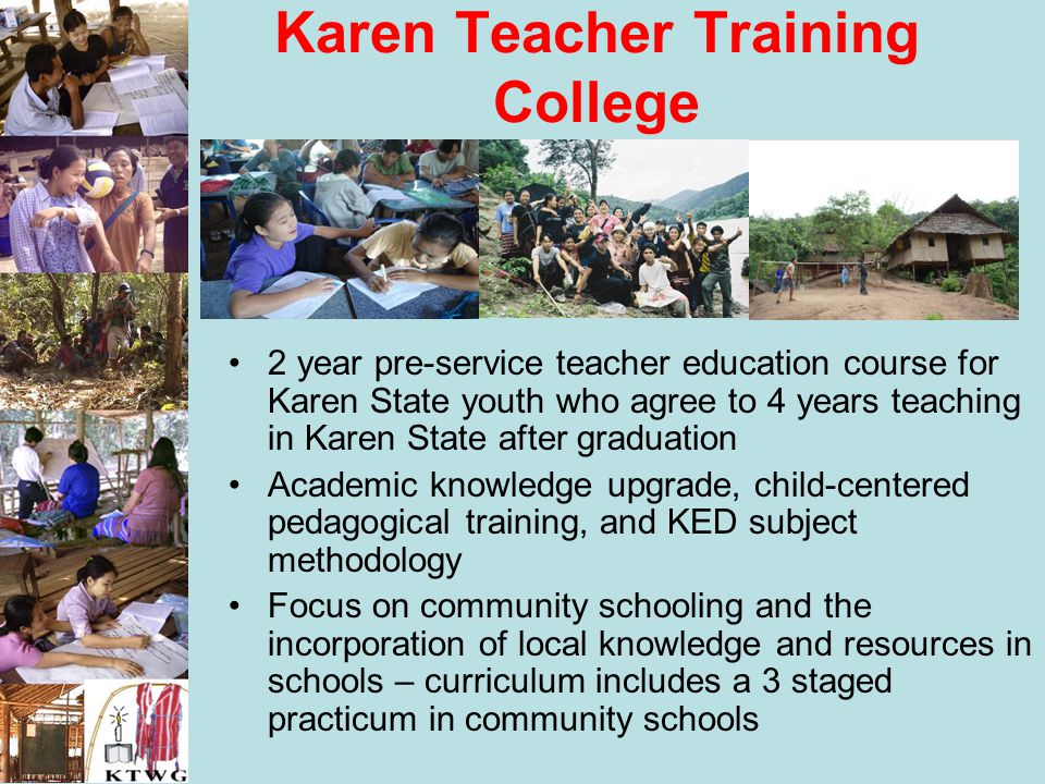 Karen Teacher Training College 2 year pre-service teacher education course for Karen State youth who agree to 4 years teaching in Karen State after gr