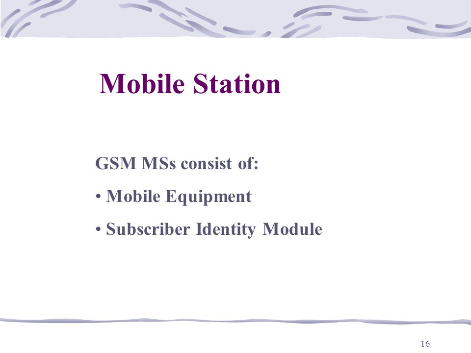 16 Mobile Station GSM MSs consist of: Mobile Equipment Subscriber Identity Module