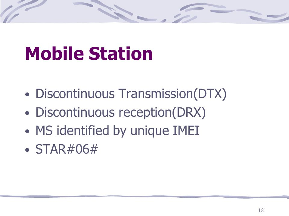 18 Mobile Station Discontinuous Transmission(DTX) Discontinuous reception(DRX) MS identified by unique IMEI STAR#06#