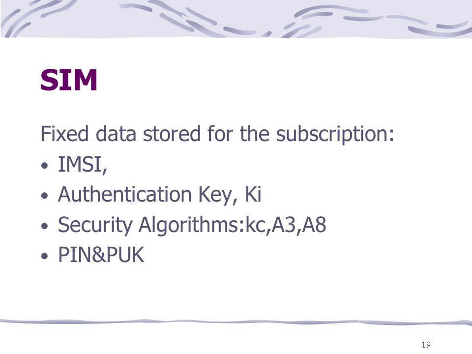 19 SIM Fixed data stored for the subscription: IMSI, Authentication Key, Ki Security Algorithms:kc,A3,A8 PIN&PUK
