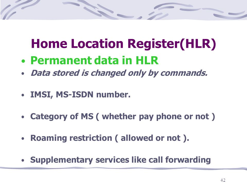 42 Home Location Register(HLR) Permanent data in HLR Data stored is changed only by commands.