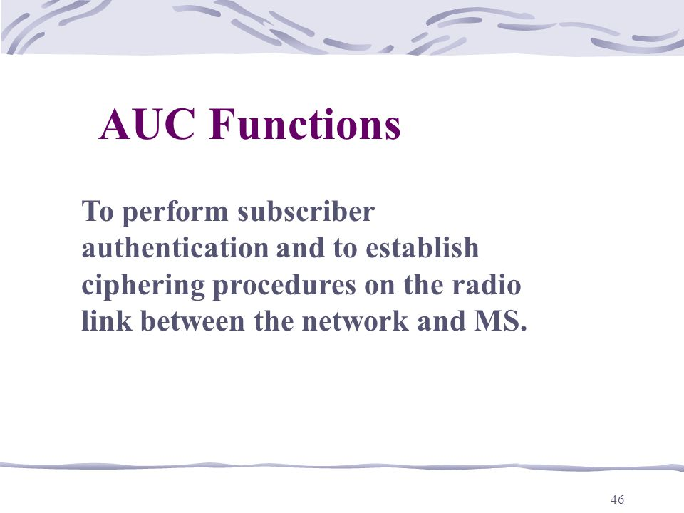46 AUC Functions To perform subscriber authentication and to establish ciphering procedures on the radio link between the network and MS.