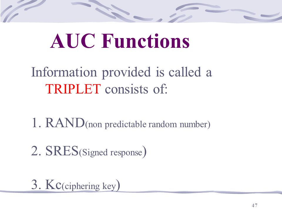 47 Information provided is called a TRIPLET consists of: 1.RAND (non predictable random number) 2.SRES (Signed response ) 3.Kc (ciphering key ) AUC Functions