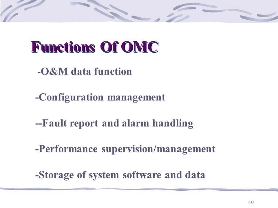49 - O&M data function -Configuration management --Fault report and alarm handling -Performance supervision/management -Storage of system software and data Functions Of OMC Functions Of OMC