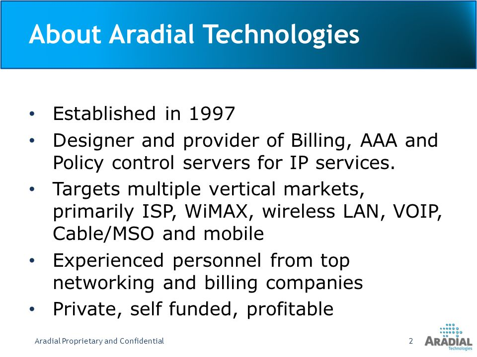 About Aradial Technologies Established in 1997 Designer and provider of Billing, AAA and Policy control servers for IP services. Targets multiple vert