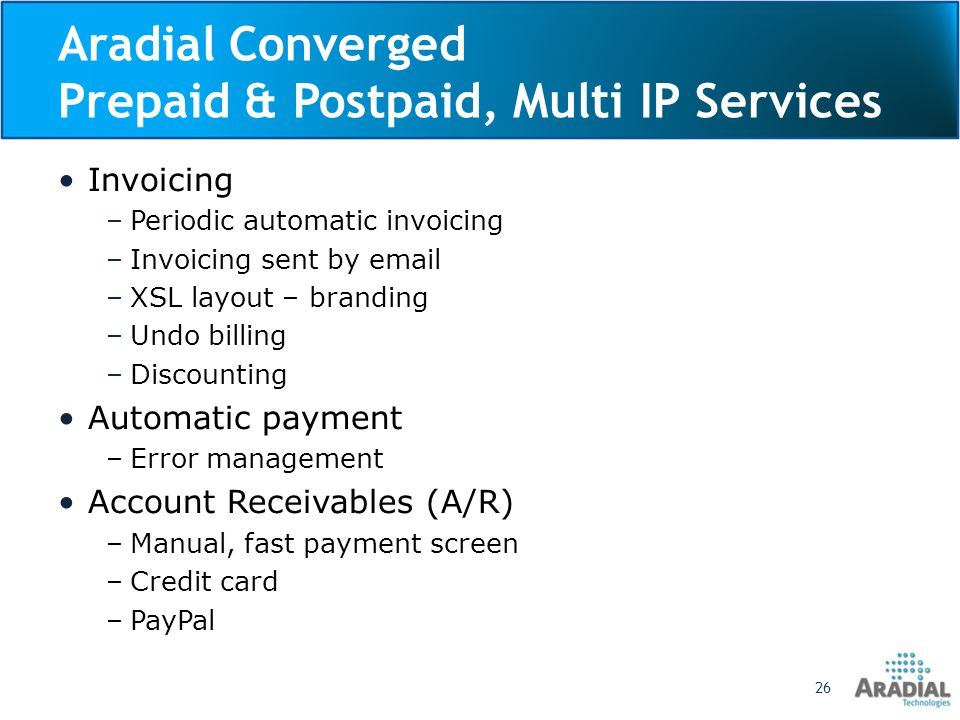 Aradial Converged Prepaid & Postpaid, Multi IP Services Invoicing –Periodic automatic invoicing –Invoicing sent by email –XSL layout – branding –Undo