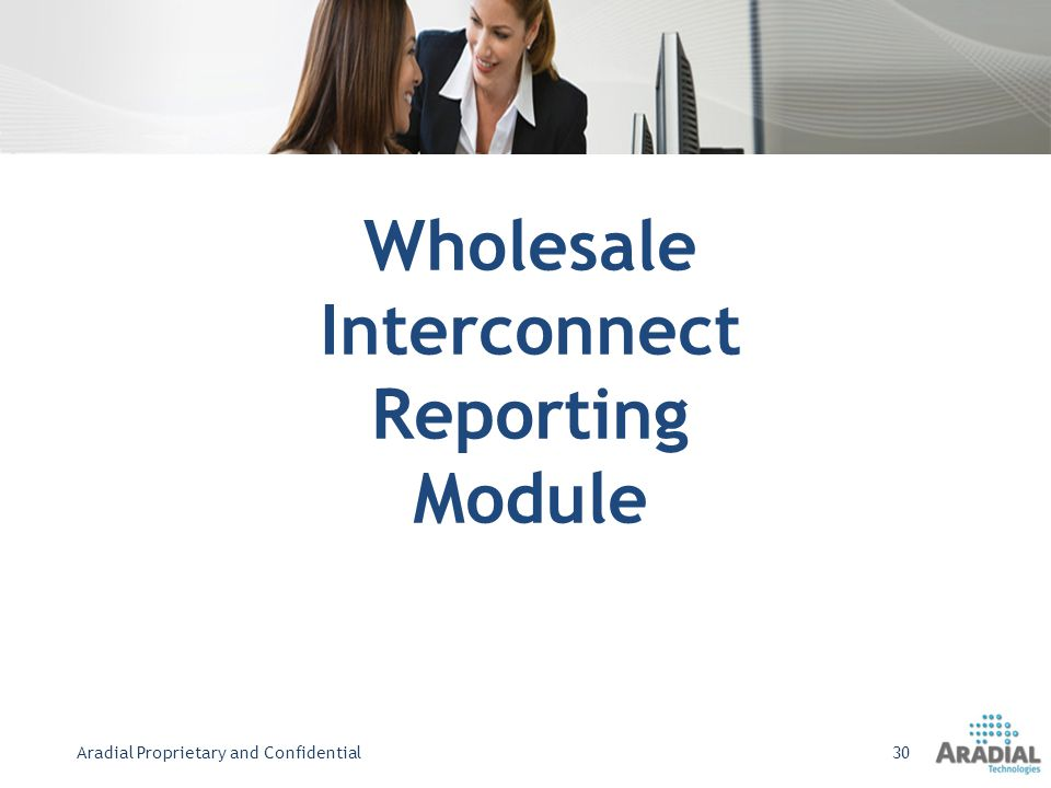 Wholesale Interconnect Reporting Module Aradial Proprietary and Confidential30