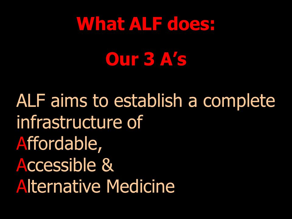 What ALF does: Our 3 As ALF aims to establish a complete infrastructure of Affordable, Accessible & Alternative Medicine