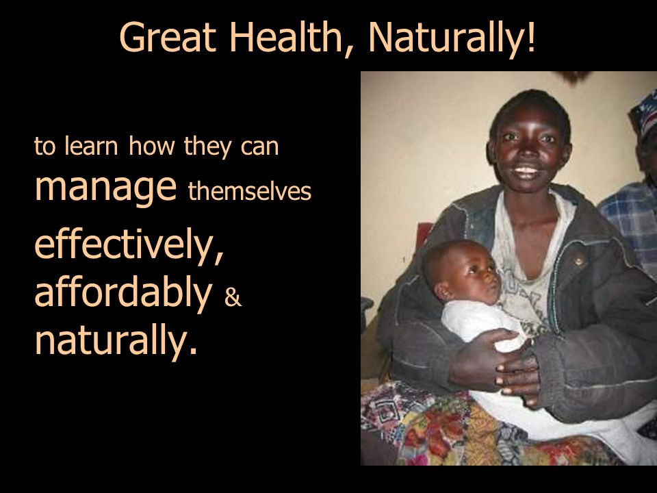 Great Health, Naturally! to learn how they can manage themselves effectively, affordably & naturally.